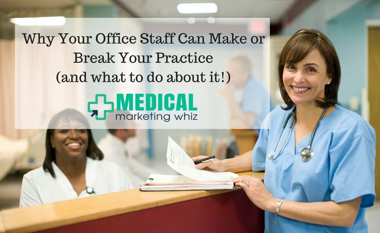 Why Your Office Staff Can Make or Break Your Practice (and what to do about it!)